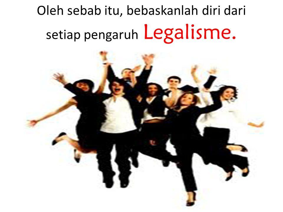 Oleh sebab itu, bebaskanlah diri dari setiap pengaruh Legalisme.