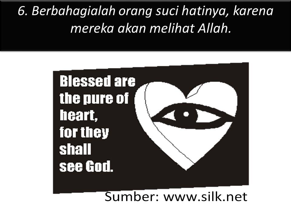 6. Berbahagialah orang suci hatinya, karena mereka akan melihat Allah.