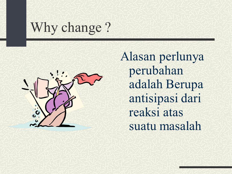 Why change Alasan perlunya perubahan adalah Berupa antisipasi dari reaksi atas suatu masalah