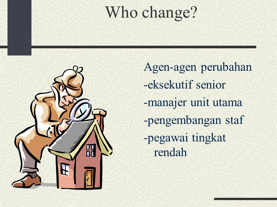 Who change Agen-agen perubahan -eksekutif senior -manajer unit utama