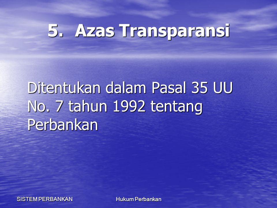 5. Azas Transparansi Ditentukan dalam Pasal 35 UU No. 7 tahun 1992 tentang Perbankan. SISTEM PERBANKAN.