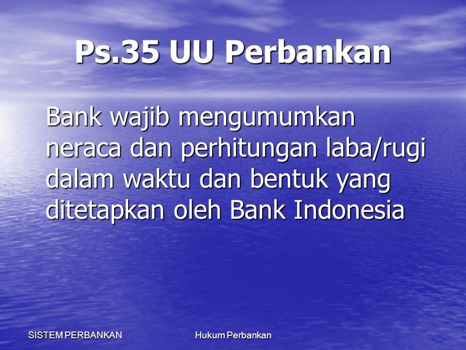 Ps.35 UU Perbankan Bank wajib mengumumkan neraca dan perhitungan laba/rugi dalam waktu dan bentuk yang ditetapkan oleh Bank Indonesia.