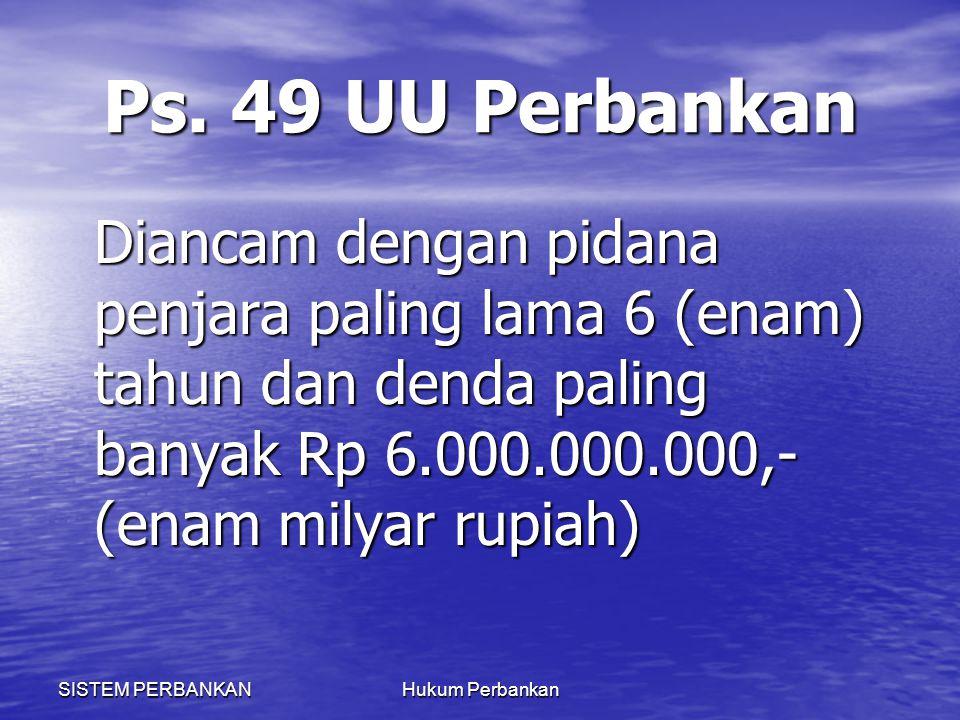Ps. 49 UU Perbankan Diancam dengan pidana penjara paling lama 6 (enam) tahun dan denda paling banyak Rp 6.000.000.000,- (enam milyar rupiah)