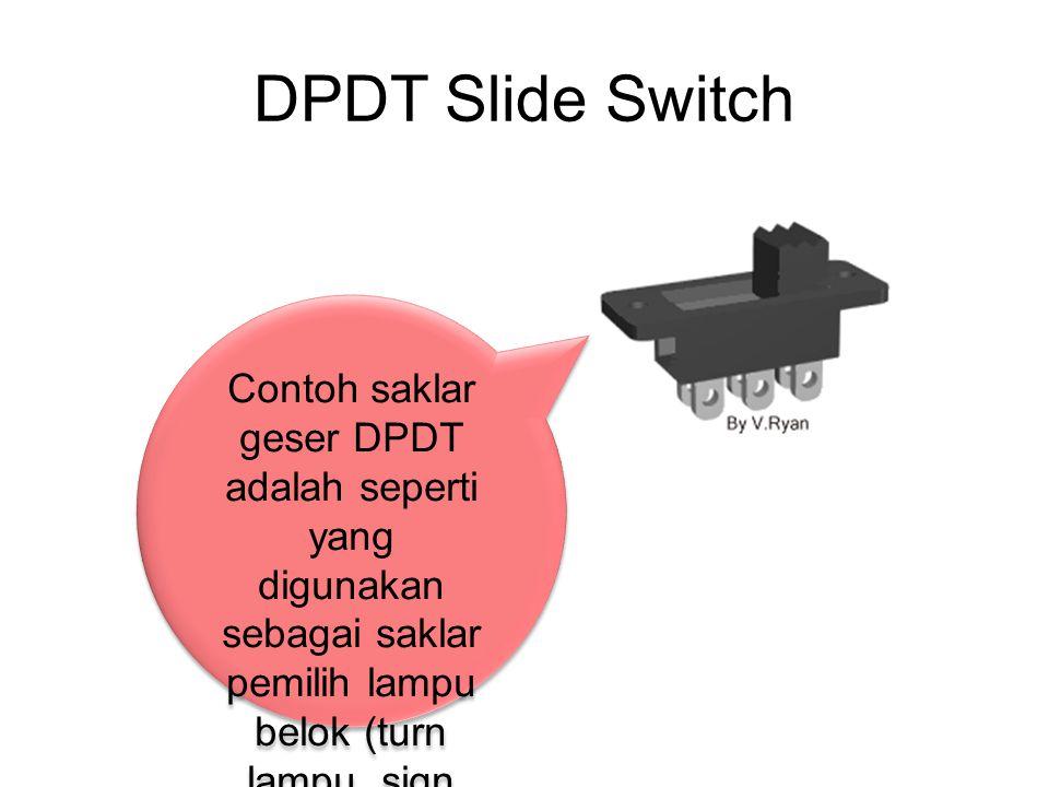DPDT Slide Switch Contoh saklar geser DPDT adalah seperti yang digunakan sebagai saklar pemilih lampu belok (turn lampu, sign lamp) sepedamotor.