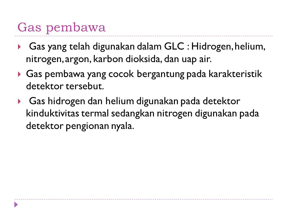 Gas pembawa Gas yang telah digunakan dalam GLC : Hidrogen, helium, nitrogen, argon, karbon dioksida, dan uap air.