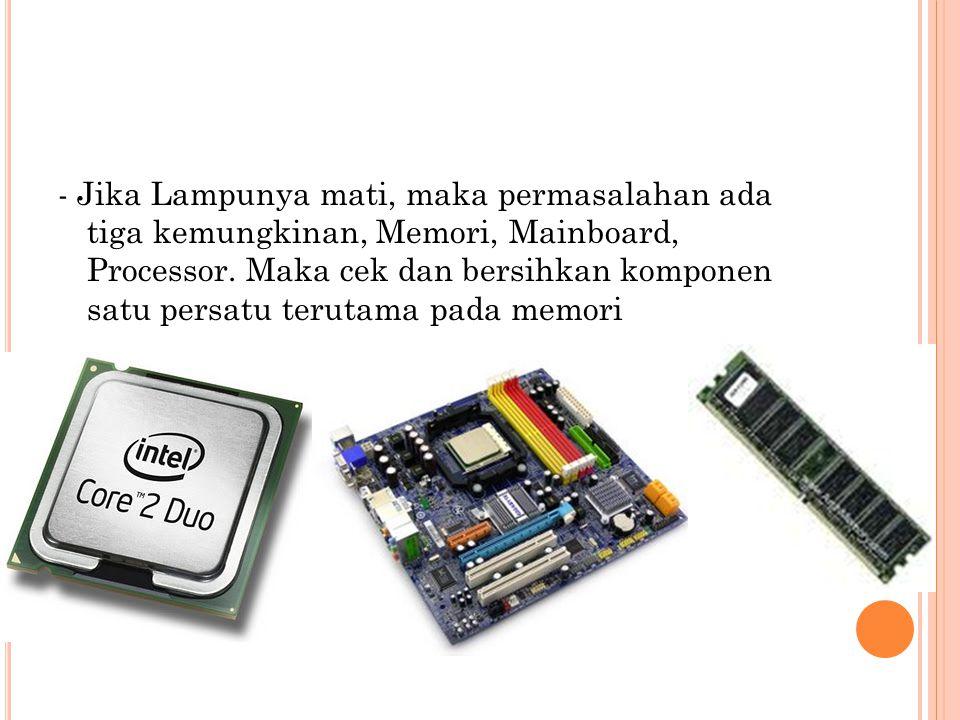 - Jika Lampunya mati, maka permasalahan ada tiga kemungkinan, Memori, Mainboard, Processor.