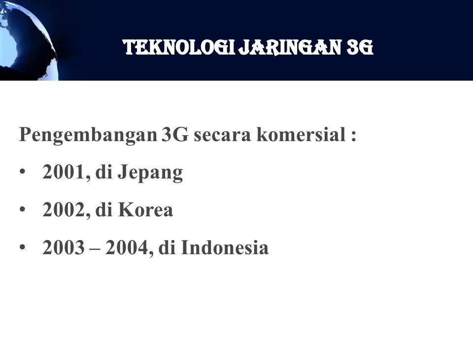 Teknologi Jaringan 3G Pengembangan 3G secara komersial : 2001, di Jepang.