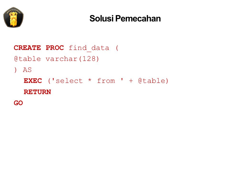 Solusi Pemecahan CREATE PROC find_data ( @table varchar(128) ) AS