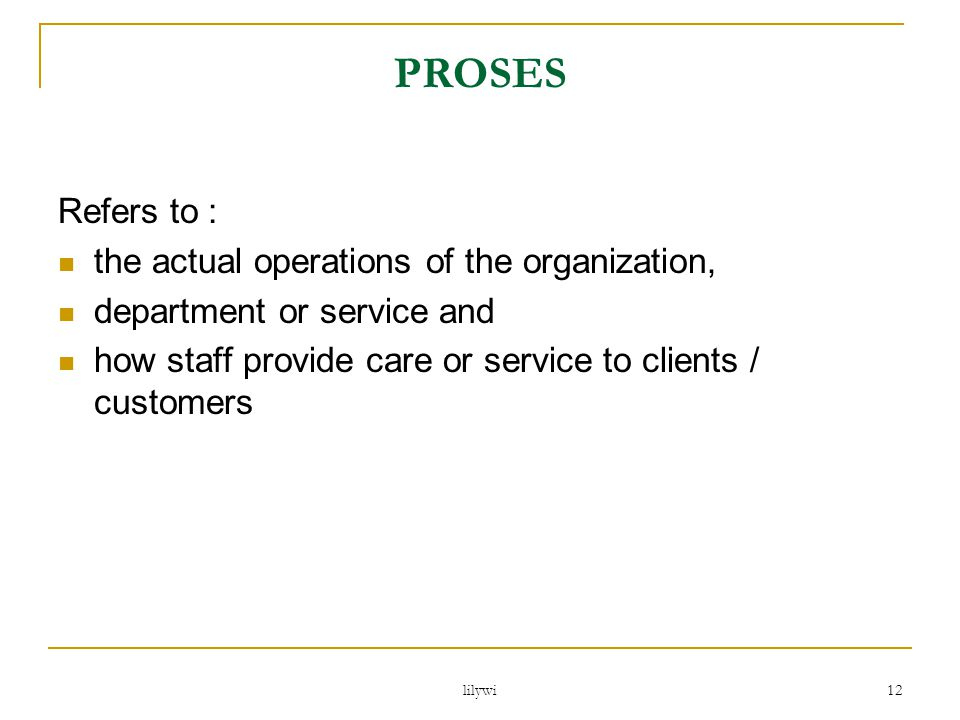 PROSES Refers to : the actual operations of the organization,