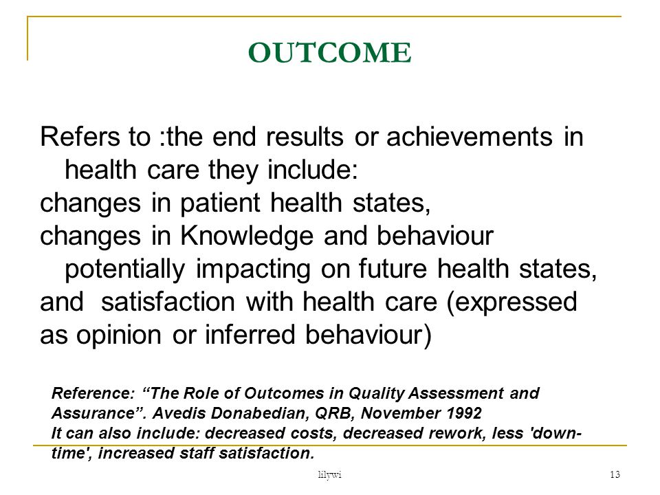 OUTCOME Refers to :the end results or achievements in health care they include: changes in patient health states,