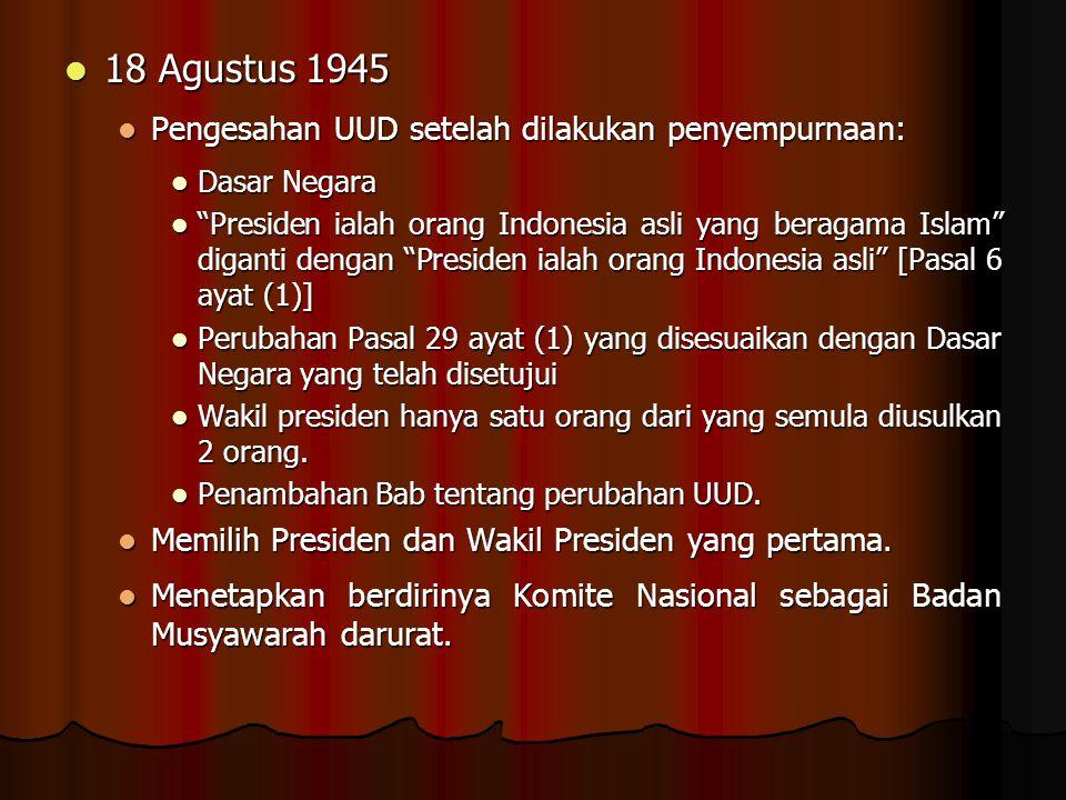 18 Agustus 1945 Pengesahan UUD setelah dilakukan penyempurnaan: