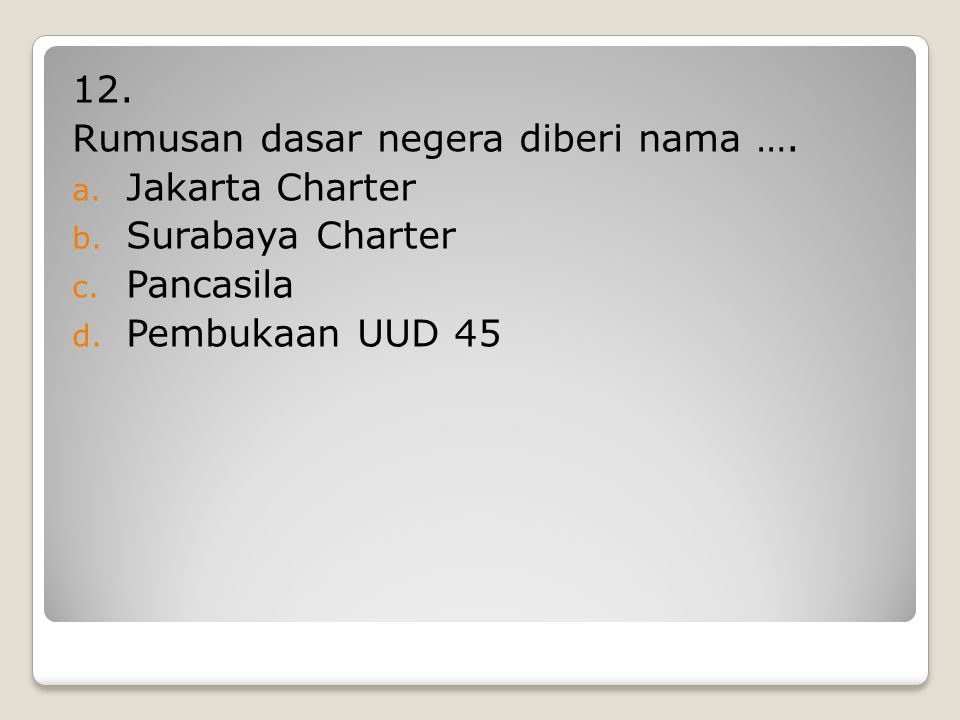 12. Rumusan dasar negera diberi nama …. Jakarta Charter Surabaya Charter Pancasila Pembukaan UUD 45