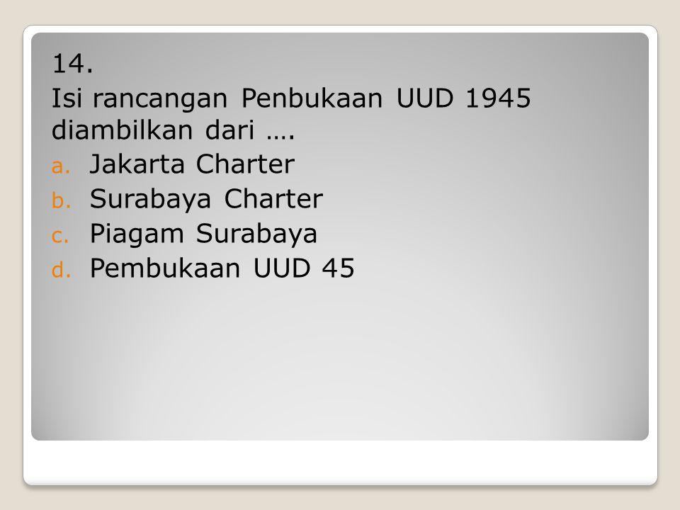 14. Isi rancangan Penbukaan UUD 1945 diambilkan dari …. Jakarta Charter. Surabaya Charter. Piagam Surabaya.