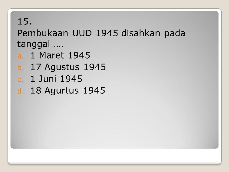 15. Pembukaan UUD 1945 disahkan pada tanggal …. 1 Maret 1945.