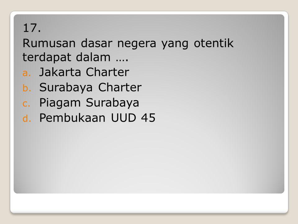 17. Rumusan dasar negera yang otentik terdapat dalam …. Jakarta Charter. Surabaya Charter. Piagam Surabaya.