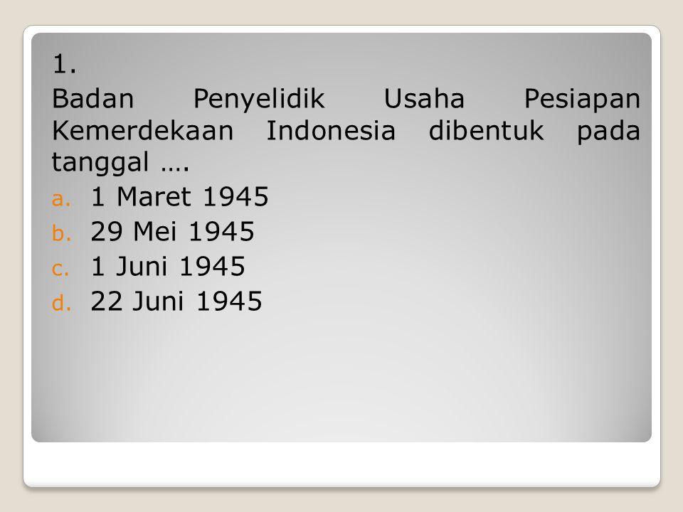 1. Badan Penyelidik Usaha Pesiapan Kemerdekaan Indonesia dibentuk pada tanggal …. 1 Maret 1945. 29 Mei 1945.