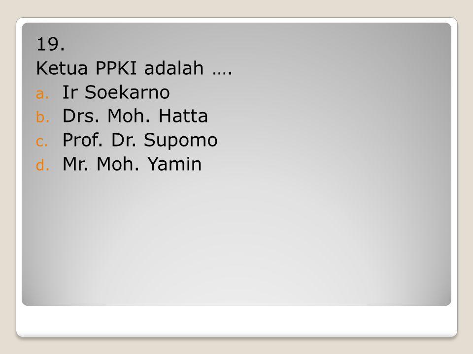 19. Ketua PPKI adalah …. Ir Soekarno Drs. Moh. Hatta Prof. Dr. Supomo Mr. Moh. Yamin