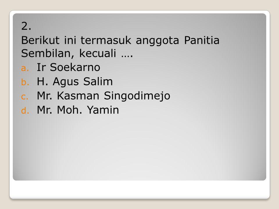2. Berikut ini termasuk anggota Panitia Sembilan, kecuali …. Ir Soekarno. H. Agus Salim. Mr. Kasman Singodimejo.