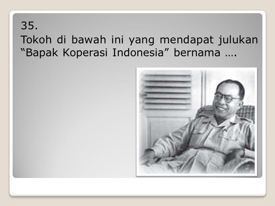 35. Tokoh di bawah ini yang mendapat julukan Bapak Koperasi Indonesia bernama ….