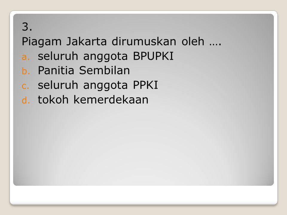 3. Piagam Jakarta dirumuskan oleh …. seluruh anggota BPUPKI. Panitia Sembilan. seluruh anggota PPKI.