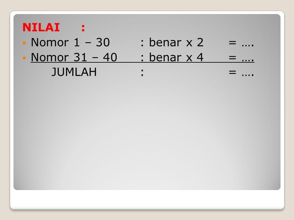 NILAI : Nomor 1 – 30 : benar x 2 = …. Nomor 31 – 40 : benar x 4 = ….