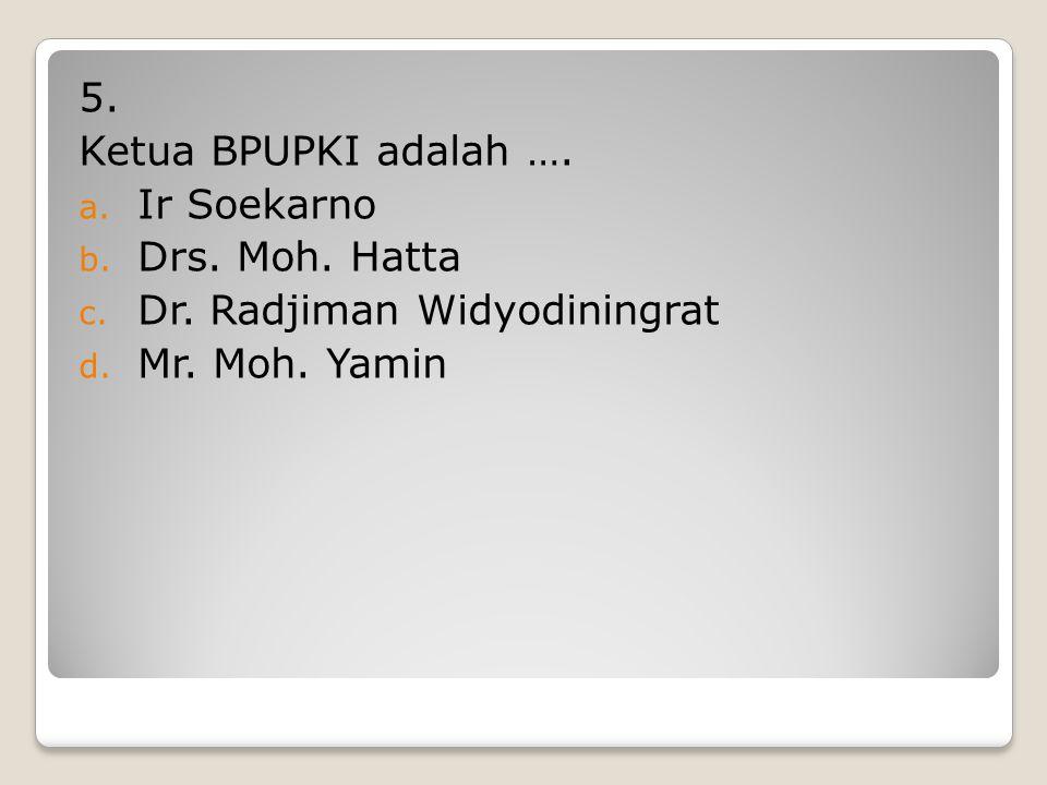 5. Ketua BPUPKI adalah …. Ir Soekarno Drs. Moh. Hatta Dr. Radjiman Widyodiningrat Mr. Moh. Yamin