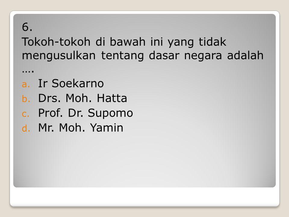 6. Tokoh-tokoh di bawah ini yang tidak mengusulkan tentang dasar negara adalah …. Ir Soekarno. Drs. Moh. Hatta.