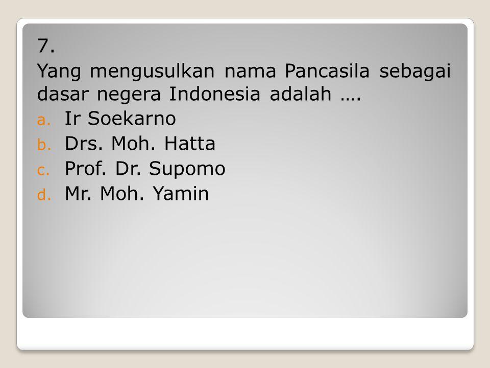 7. Yang mengusulkan nama Pancasila sebagai dasar negera Indonesia adalah …. Ir Soekarno. Drs. Moh. Hatta.