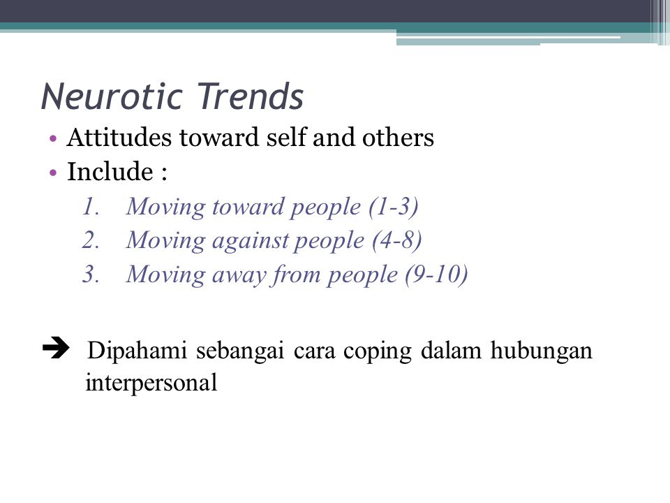 Neurotic Trends Attitudes toward self and others. Include : Moving toward people (1-3) Moving against people (4-8)