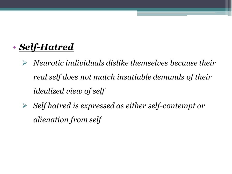 Self-Hatred Neurotic individuals dislike themselves because their real self does not match insatiable demands of their idealized view of self.