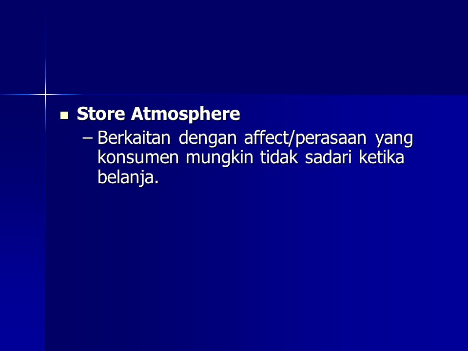 Store Atmosphere Berkaitan dengan affect/perasaan yang konsumen mungkin tidak sadari ketika belanja.