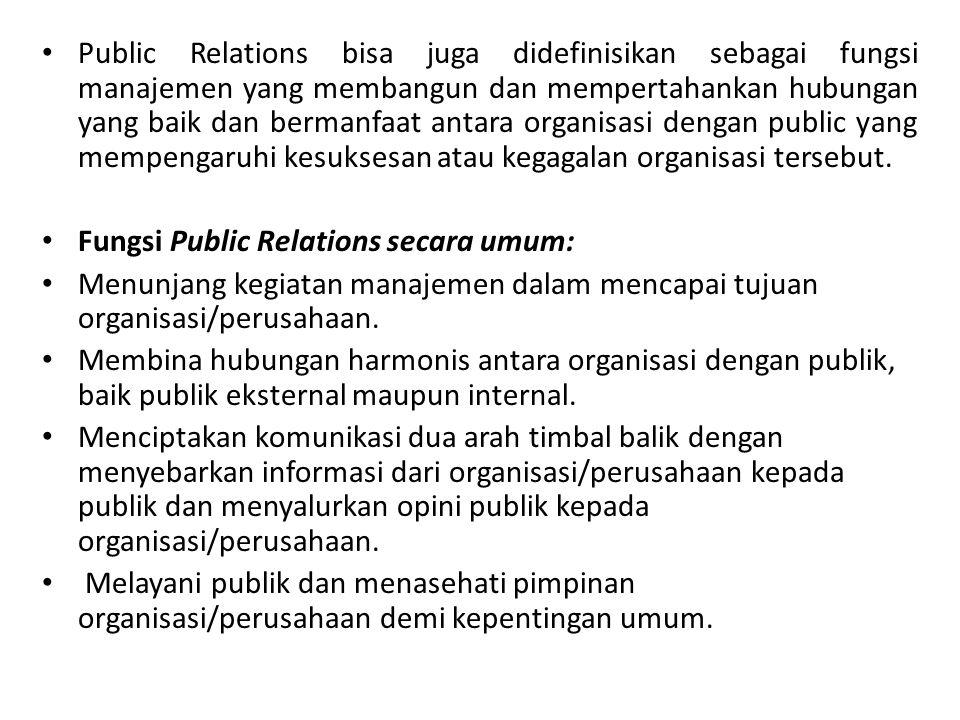 Public Relations bisa juga didefinisikan sebagai fungsi manajemen yang membangun dan mempertahankan hubungan yang baik dan bermanfaat antara organisasi dengan public yang mempengaruhi kesuksesan atau kegagalan organisasi tersebut.