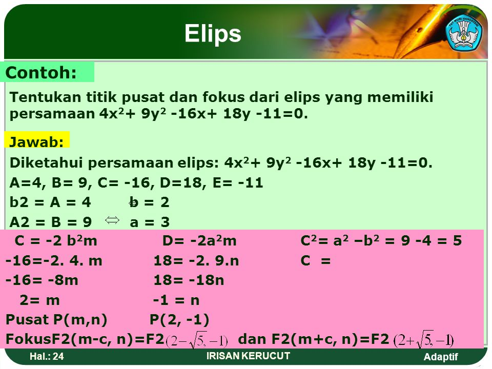 Elips Contoh: Tentukan titik pusat dan fokus dari elips yang memiliki persamaan 4x2+ 9y2 -16x+ 18y -11=0.