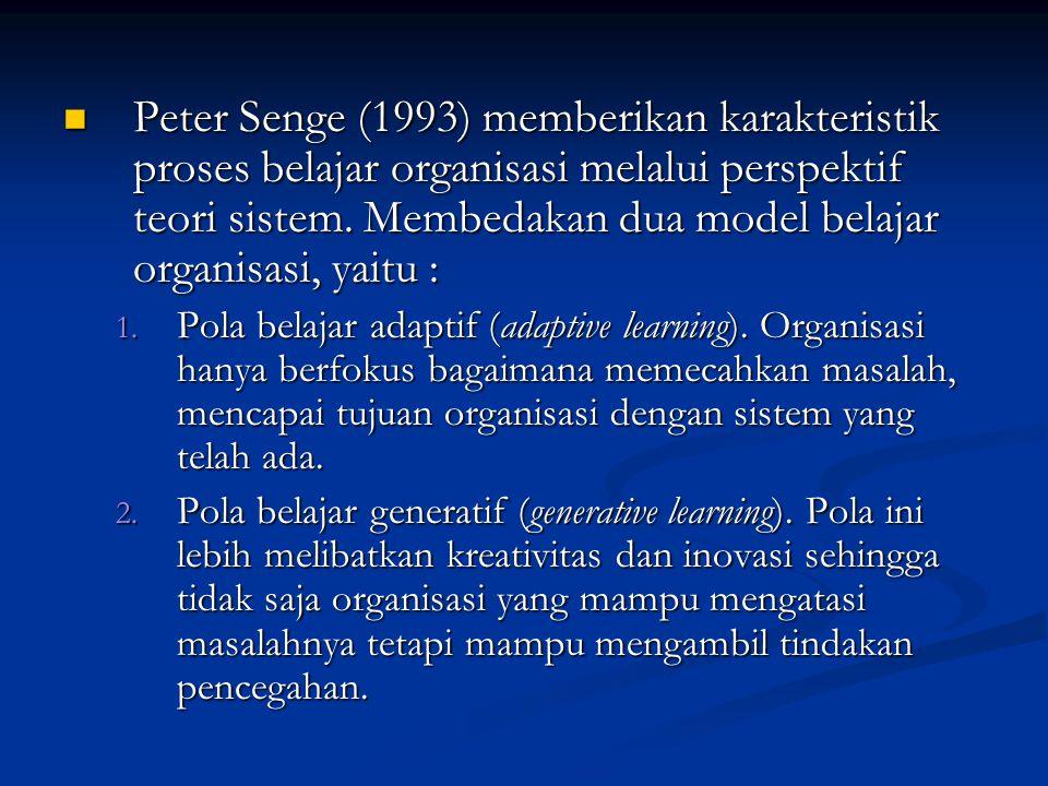 Peter Senge (1993) memberikan karakteristik proses belajar organisasi melalui perspektif teori sistem. Membedakan dua model belajar organisasi, yaitu :