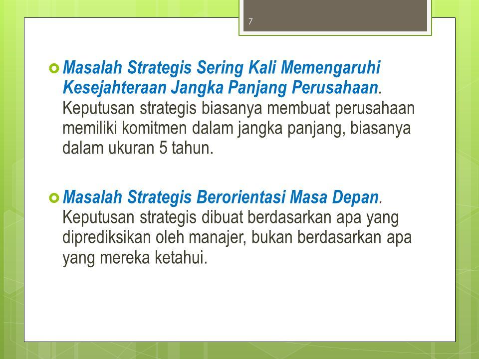 Masalah Strategis Sering Kali Memengaruhi Kesejahteraan Jangka Panjang Perusahaan. Keputusan strategis biasanya membuat perusahaan memiliki komitmen dalam jangka panjang, biasanya dalam ukuran 5 tahun.