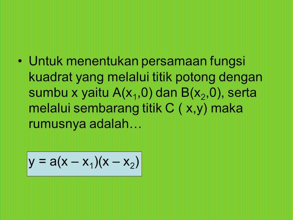 Untuk menentukan persamaan fungsi kuadrat yang melalui titik potong dengan sumbu x yaitu A(x1,0) dan B(x2,0), serta melalui sembarang titik C ( x,y) maka rumusnya adalah…