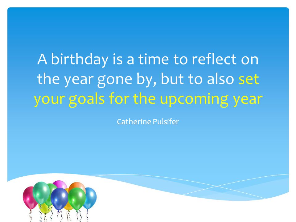 A birthday is a time to reflect on the year gone by, but to also set your goals for the upcoming year