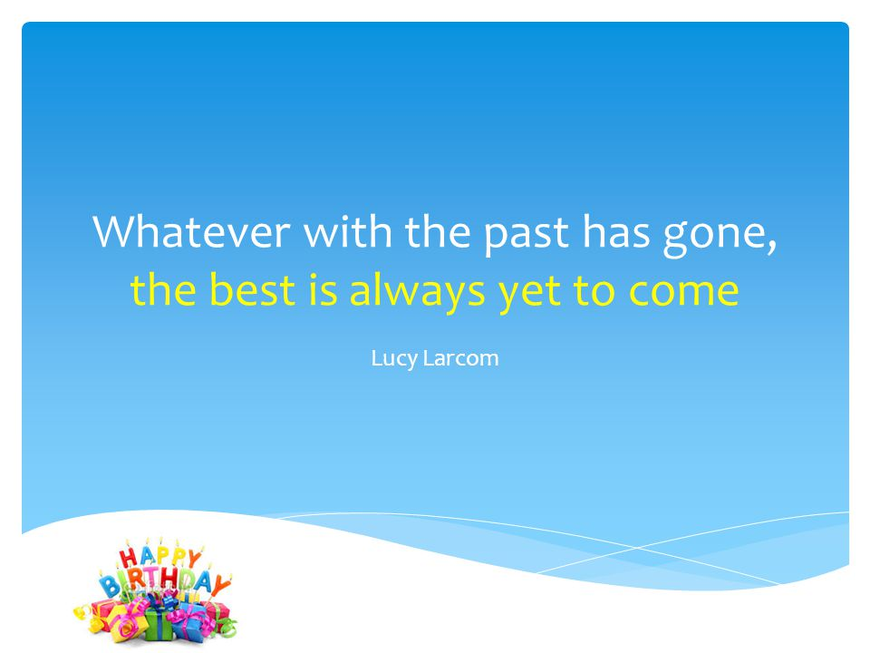Whatever with the past has gone, the best is always yet to come