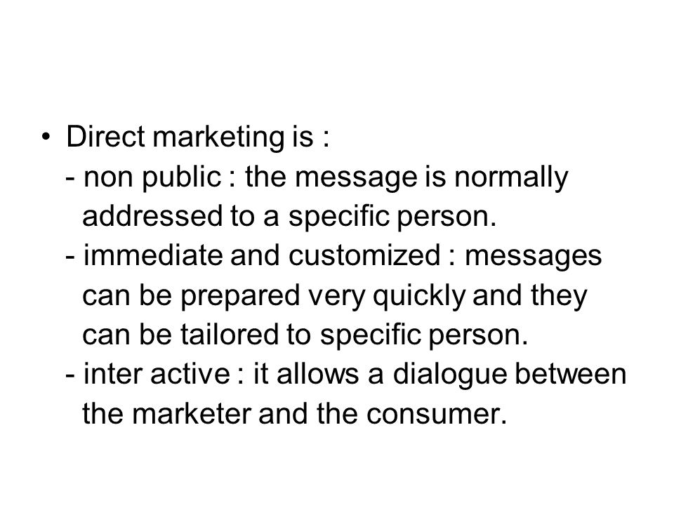 Direct marketing is : - non public : the message is normally. addressed to a specific person. - immediate and customized : messages.