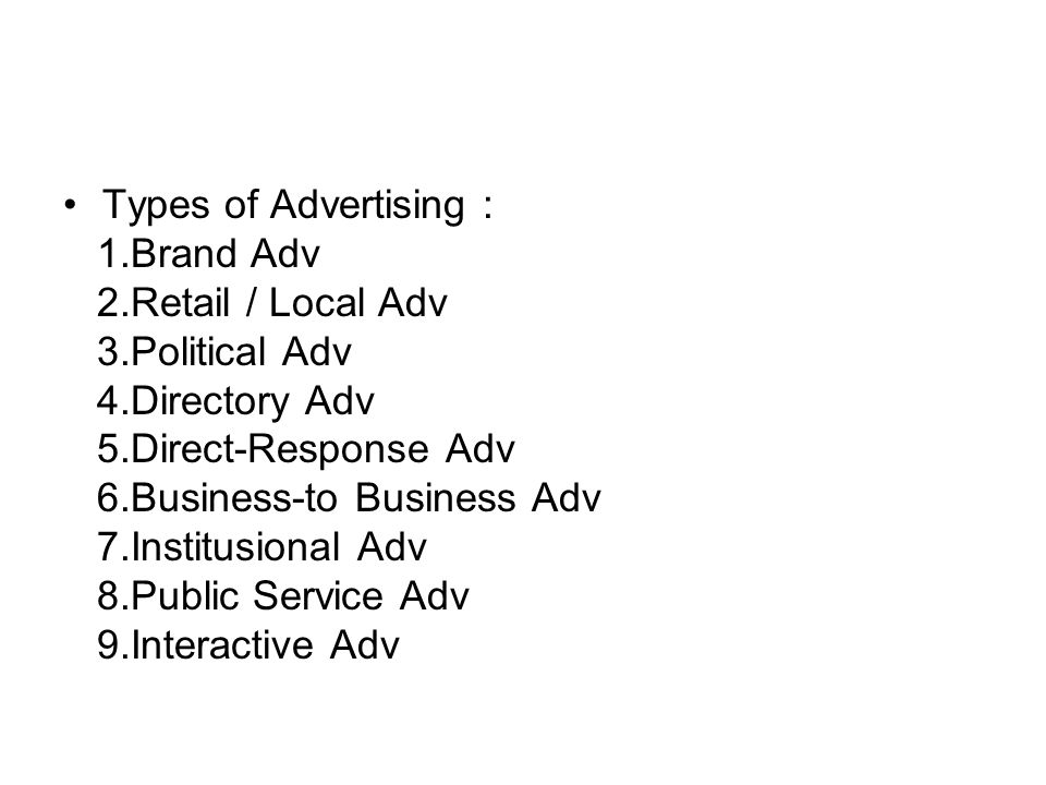 Types of Advertising : 1.Brand Adv. 2.Retail / Local Adv. 3.Political Adv. 4.Directory Adv. 5.Direct-Response Adv.