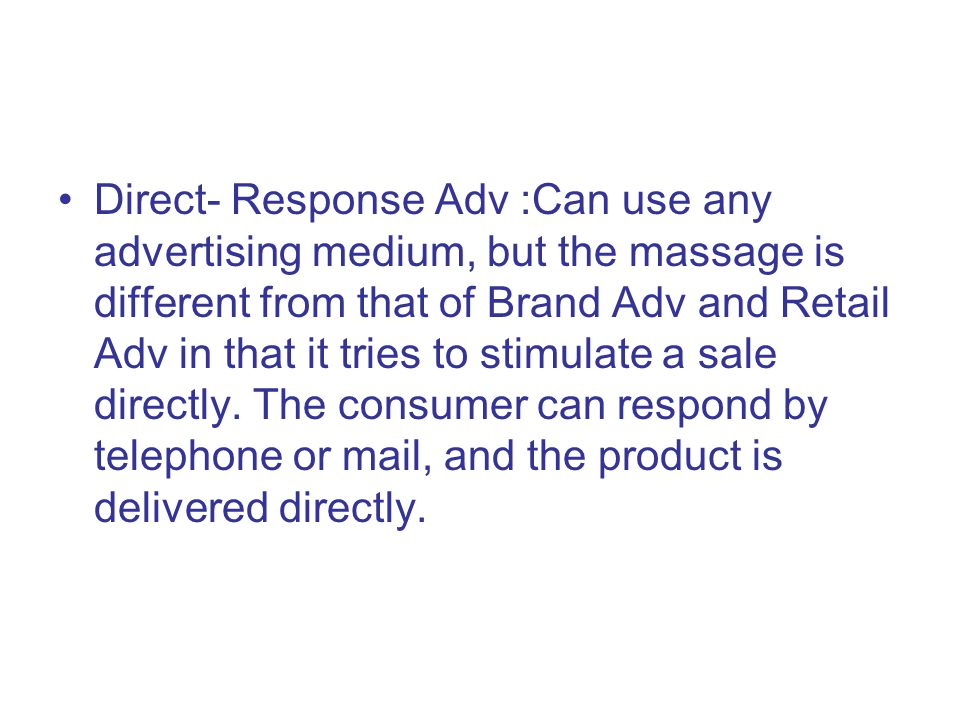 Direct- Response Adv :Can use any advertising medium, but the massage is different from that of Brand Adv and Retail Adv in that it tries to stimulate a sale directly.