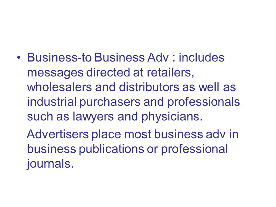 Business-to Business Adv : includes messages directed at retailers, wholesalers and distributors as well as industrial purchasers and professionals such as lawyers and physicians.