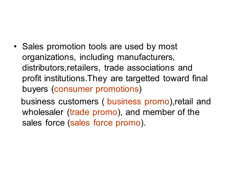 Sales promotion tools are used by most organizations, including manufacturers, distributors,retailers, trade associations and profit institutions.They are targetted toward final buyers (consumer promotions)