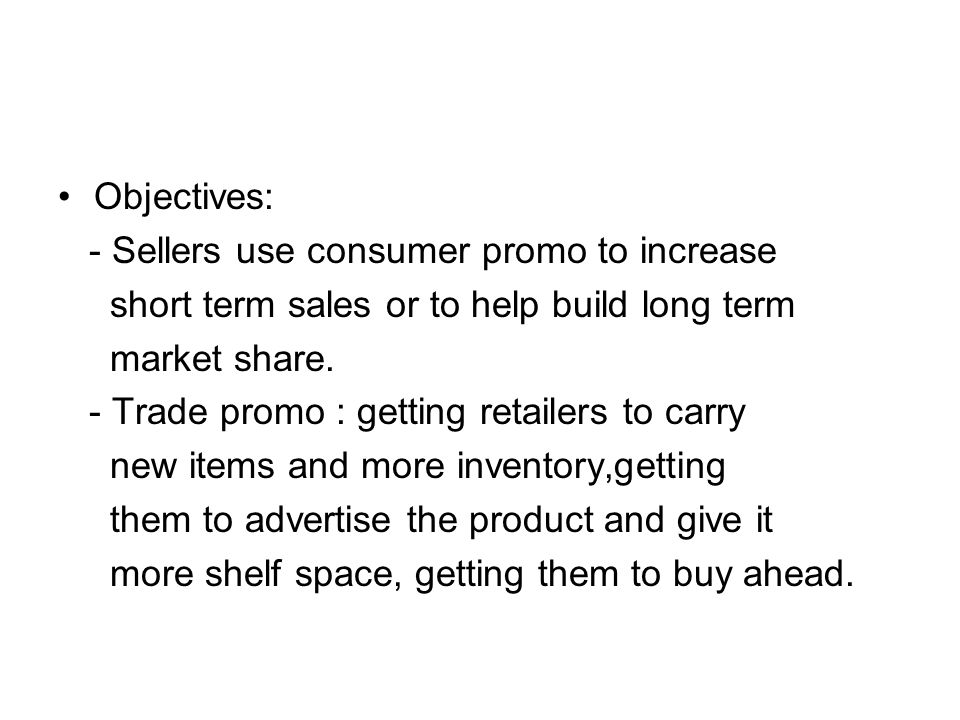 Objectives: - Sellers use consumer promo to increase. short term sales or to help build long term.
