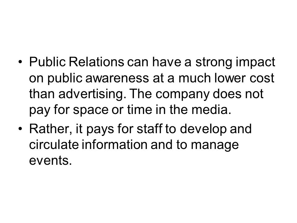 Public Relations can have a strong impact on public awareness at a much lower cost than advertising. The company does not pay for space or time in the media.