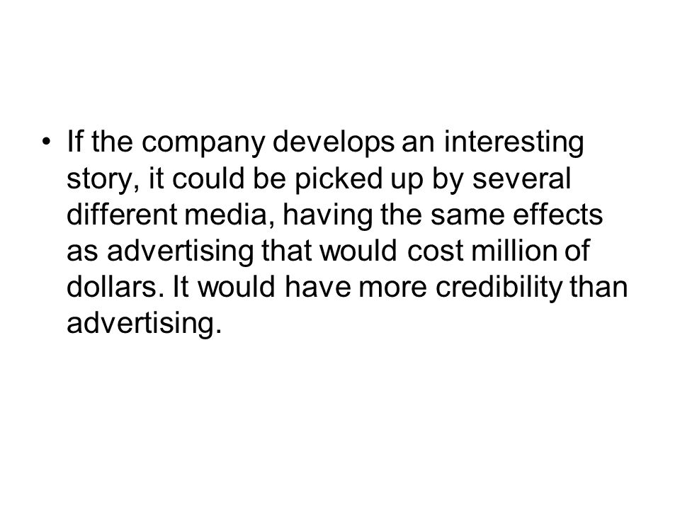 If the company develops an interesting story, it could be picked up by several different media, having the same effects as advertising that would cost million of dollars.