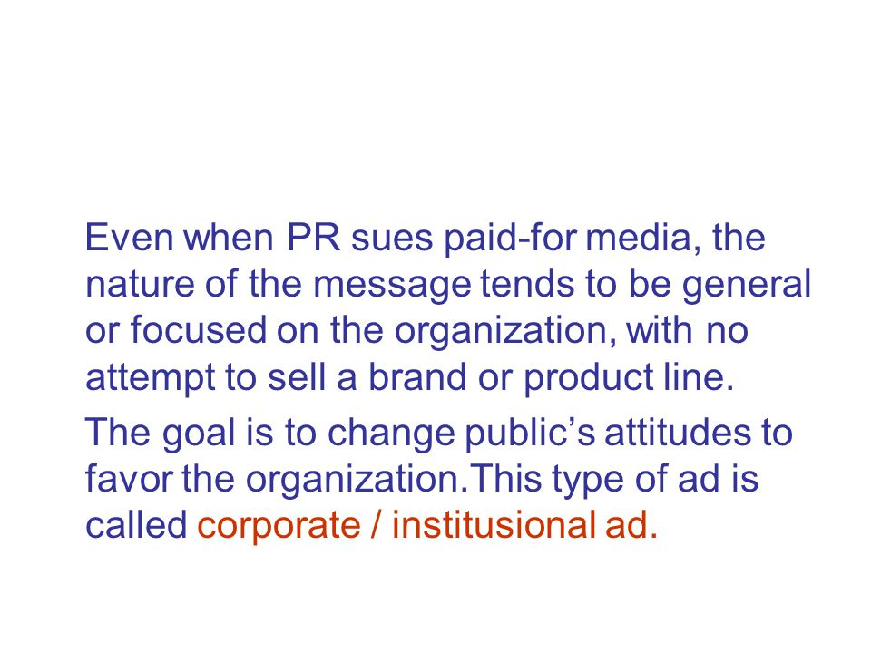 Even when PR sues paid-for media, the nature of the message tends to be general or focused on the organization, with no attempt to sell a brand or product line.