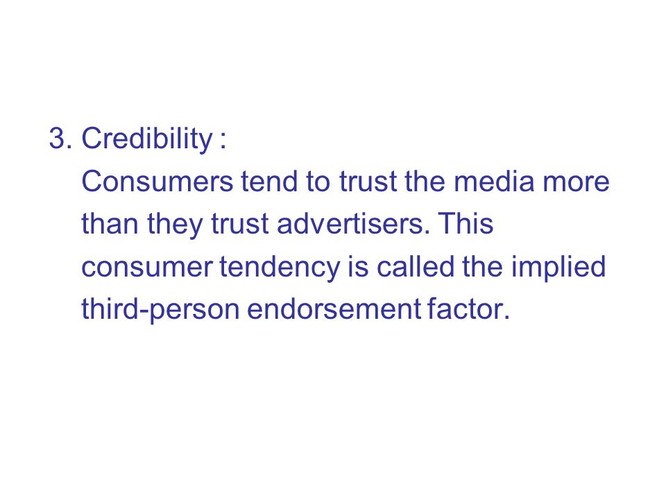 3. Credibility : Consumers tend to trust the media more. than they trust advertisers. This. consumer tendency is called the implied.