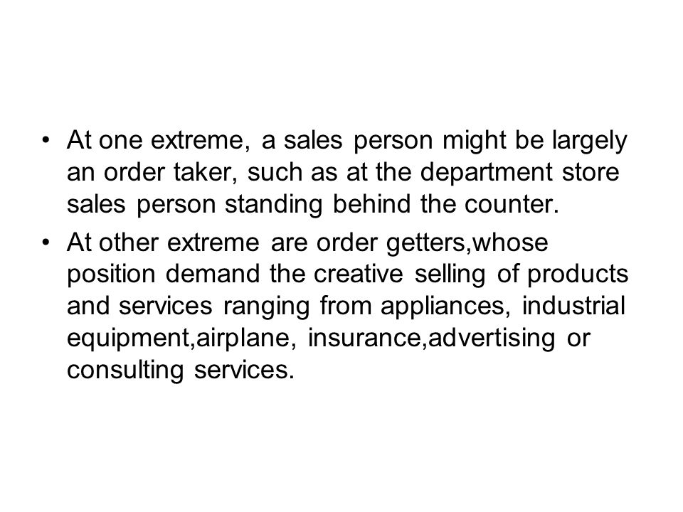 At one extreme, a sales person might be largely an order taker, such as at the department store sales person standing behind the counter.