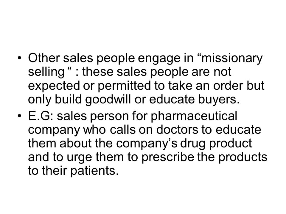 Other sales people engage in missionary selling : these sales people are not expected or permitted to take an order but only build goodwill or educate buyers.